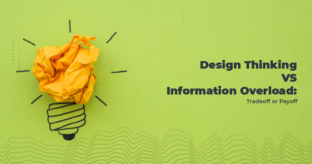 Design Thinking vs Information Overload: Tradeoff or Payoff?